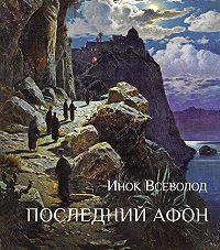 инок Всеволод (Филипьев) -Последний Афон. Поэзия исихазма