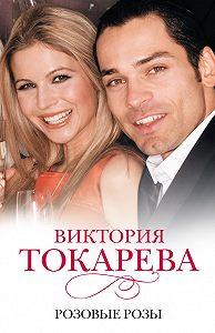 Виктория Токарева -Розовые розы (сборник)
