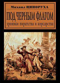 М. И. Ципоруха - Под черным флагом. Хроники пиратства и корсарства