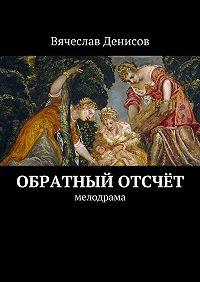 Вячеслав Денисов -Обратный отсчёт. Мелодрама
