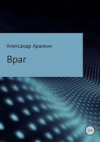 Александр Аралкин -Враг