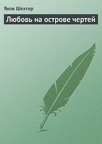 Яков Шехтер -Любовь на острове чертей (сборник)