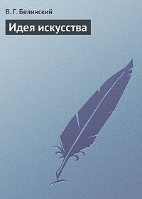 В. Г. Белинский - Идея искусства