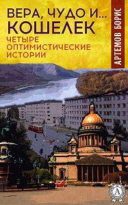 Борис Артёмов - Вера, чудо и… кошелек. Четыре оптимистические истории