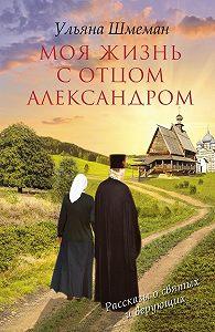 Ульяна Шмеман -Моя жизнь с отцом Александром