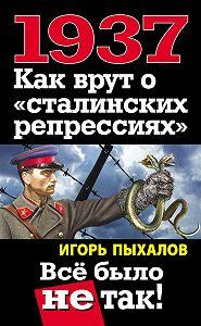 Игорь Пыхалов -1937. Как врут о «сталинских репрессиях». Всё было не так!