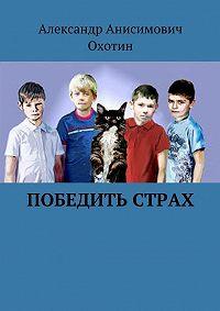 Александр Охотин -Победить Страх