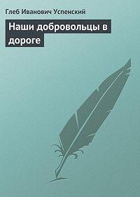 Глеб Успенский -Наши добровольцы в дороге