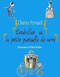 Perrault Charles -Cendrillon ou la petite pantoufle de verre