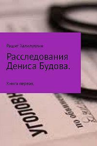 Рашит Халилуллин -Расследования Дениса Будова. Книга первая