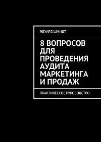Эдуард Шмидт -8вопросов для проведения аудита маркетинга ипродаж. Практическое руководство