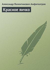 Александр Амфитеатров -Красное яичко