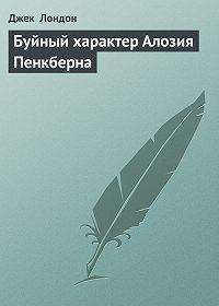 Джек Лондон -Буйный характер Алозия Пенкберна