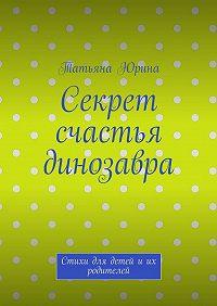 Татьяна Юрина -Секрет счастья динозавра. Стихи для детей иих родителей