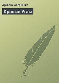 Аркадий Аверченко -Кривые Углы