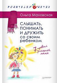 Ольга Ивановна Маховская -Слышать, понимать и дружить со своим ребенком. 7правил успешной мамы