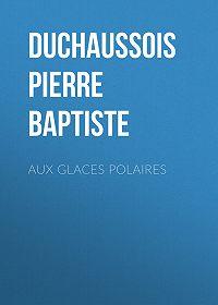 Pierre Duchaussois -Aux glaces polaires