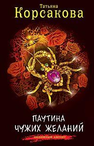 Татьяна Корсакова -Паутина чужих желаний