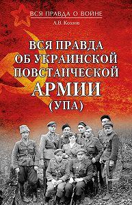 Андрей Козлов -Вся правда об Украинской повстанческой армии (УПА)