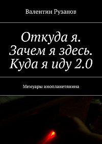 Валентин Рузанов - Откуда я. Зачем я здесь. Куда яиду2.0. Мемуары инопланетянина