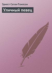 Эрнест Сетон-Томпсон -Уличный певец