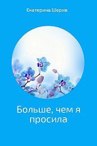 Екатерина Шерив -Больше, чем я просила