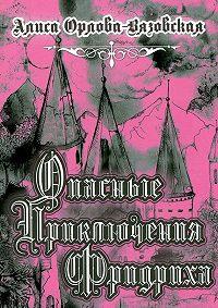 Алиса Орлова-Вязовская -Опасные приключения Фридриха. Книга первая
