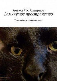 Алексей Смирнов -Замкнутое пространство. Условная фантастическая трилогия