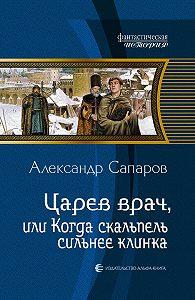 Александр Сапаров -Царев врач, или Когда скальпель сильнее клинка