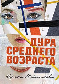 Ирина Мясникова -Дура среднего возраста