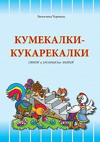 Валентина Черняева -Кумекалки-кукарекалки. Стихи и загадки для детей