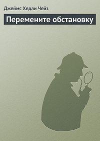 Джеймс Хедли Чейз -Перемените обстановку