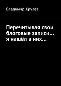 Владимир Хрулёв -Перечитывая свои блоговые записи… я нашёл вних…