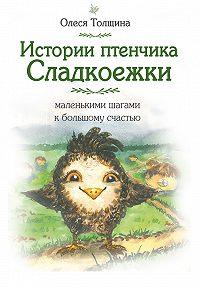 Олеся Толщина -Истории птенчика Сладкоежки: маленькими шагами к большому счастью