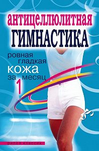 Елена Исаева - Антицеллюлитная гимнастика. Ровная гладкая кожа за 1 месяц