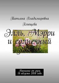 Татьяна Плющева -Элль, Мэрри и солнечный зайчик. Написано отруки 16августа 2016года