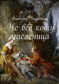 Владимир Лиштванов -Невсё коту масленица