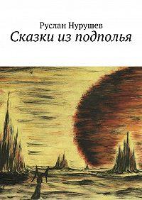 Руслан Нурушев -Сказки изподполья