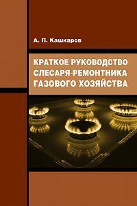 Андрей Кашкаров - Краткое руководство слесаря-ремонтника газового хозяйства