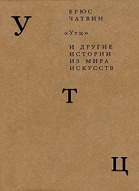 Брюс Чатвин -«Утц» идругие истории из мира искусств