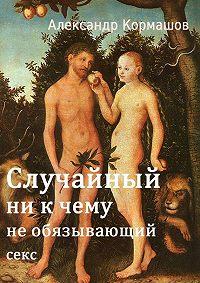 Александр Кормашов - Случайный ни кчему необязывающийсекс