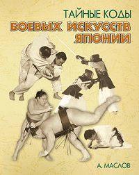 Алексей Александрович Маслов - Тайные коды боевых искусств Японии