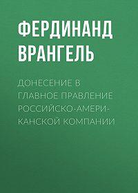 Фердинанд Врангель -Донесение в Главное правление Российско-Американской компании