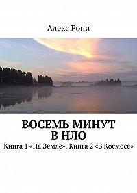 Алекс Рони - Восемь минут вНЛО. Книга 1«НаЗемле». Книга 2«ВКосмосе»
