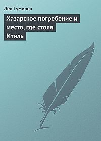 Лев Гумилев - Хазарское погребение и место, где стоял Итиль