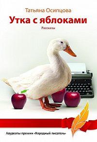 Татьяна Осипцова -Утка с яблоками (сборник)