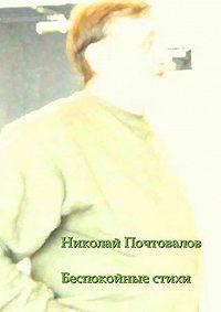 Николай Почтовалов -Беспокойные стихи. 2013—2014гг.