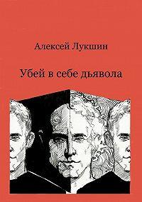 Алексей Лукшин -Убей в себе дьявола
