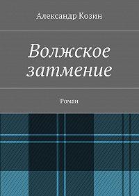 Александр Козин - Волжское затмение. Роман