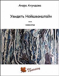 Анара Ахундова -Увидеть Нойшванштайн (сборник)